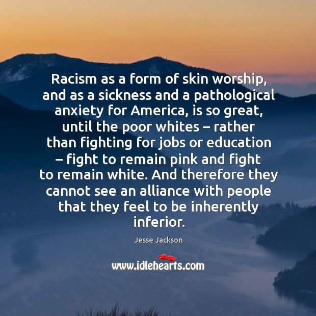 Racism as a form of skin worship, and as a sickness and a pathological anxiety for america, is so great Image