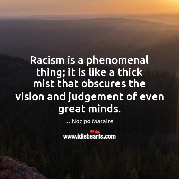 Racism is a phenomenal thing; it is like a thick mist that Image