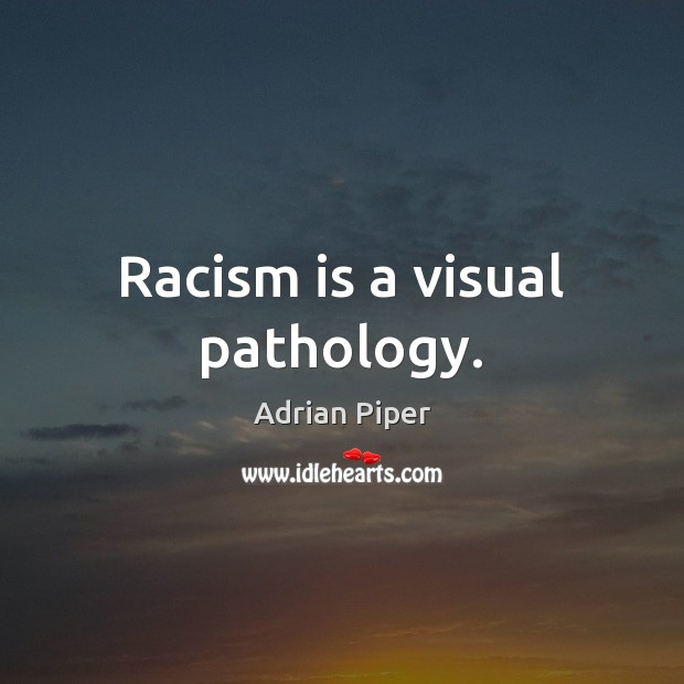 Image, Racism is a visual pathology.