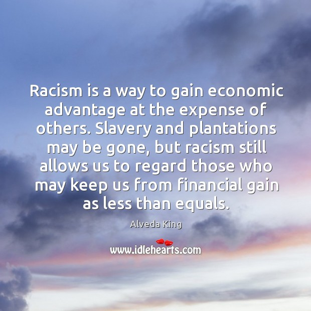 Racism is a way to gain economic advantage at the expense of others. Alveda King Picture Quote