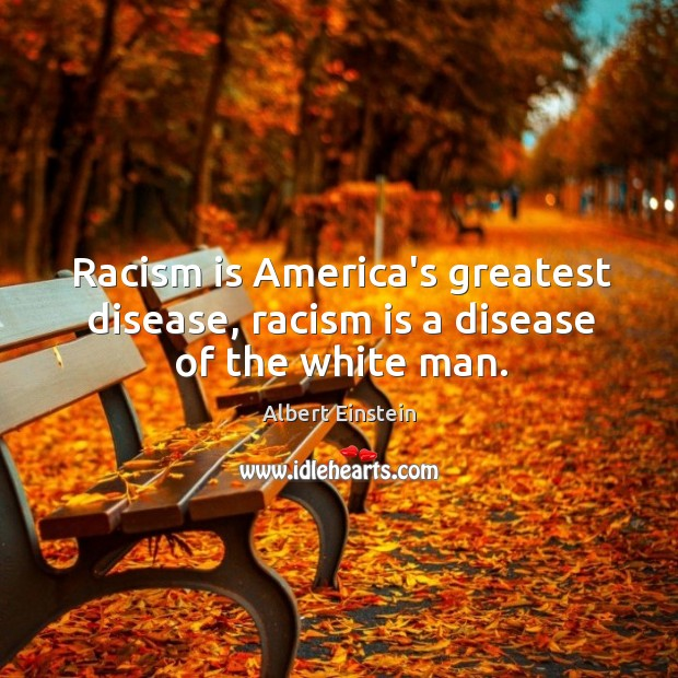 Image, Racism is America's greatest disease, racism is a disease of the white man.