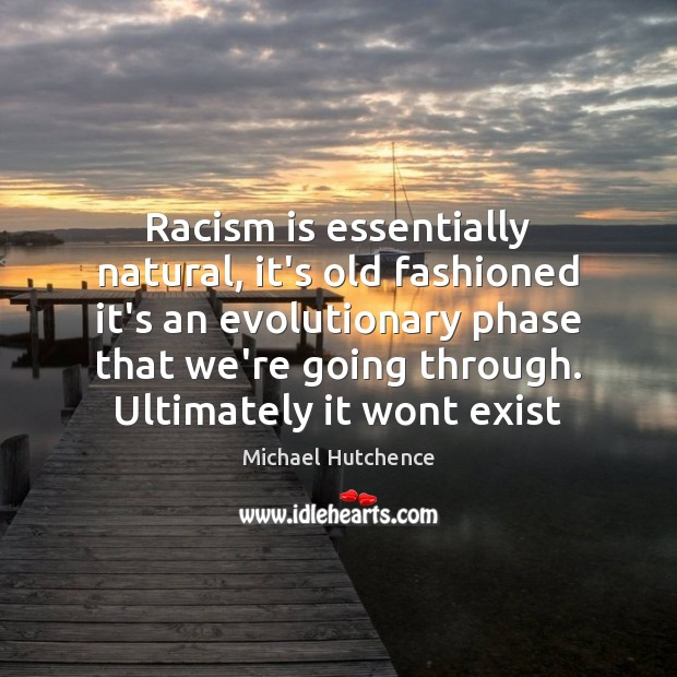 Racism is essentially natural, it's old fashioned it's an evolutionary phase that Image