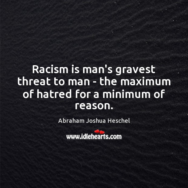 Image, Racism is man's gravest threat to man – the maximum of hatred for a minimum of reason.