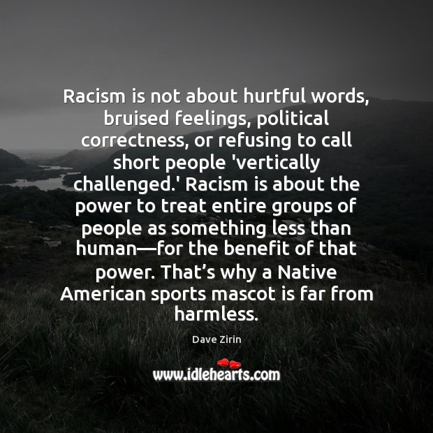 Racism is not about hurtful words, bruised feelings, political correctness, or refusing Sports Quotes Image