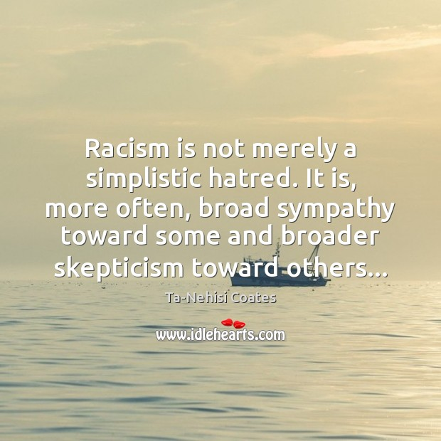 Racism is not merely a simplistic hatred. It is, more often, broad Ta-Nehisi Coates Picture Quote