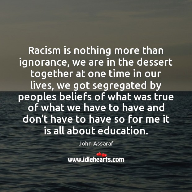 Racism is nothing more than ignorance, we are in the dessert together John Assaraf Picture Quote