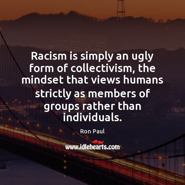 Image, Racism is simply an ugly form of collectivism, the mindset that views