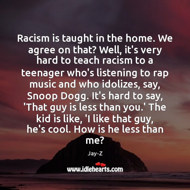 Racism is taught in the home. We agree on that? Well, it's Jay-Z Picture Quote