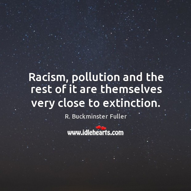 Racism, pollution and the rest of it are themselves very close to extinction. Image