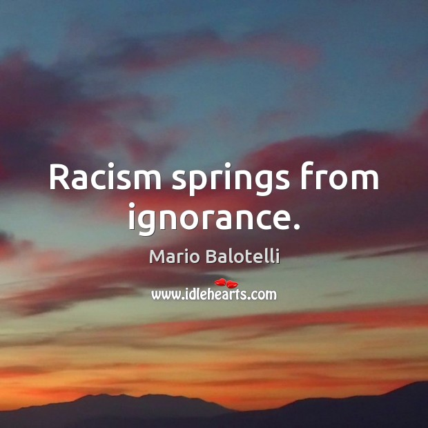 Racism springs from ignorance. Image