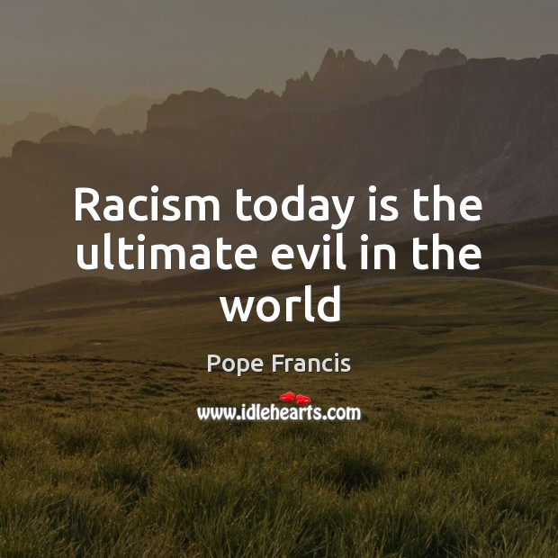 Racism today is the ultimate evil in the world Pope Francis Picture Quote
