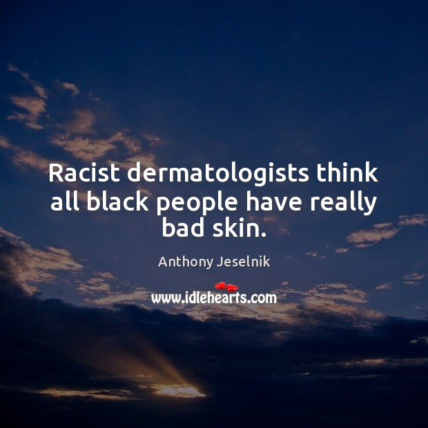 Image, Racist dermatologists think all black people have really bad skin.