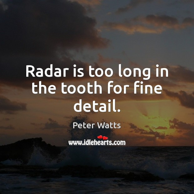 Radar is too long in the tooth for fine detail. Peter Watts Picture Quote