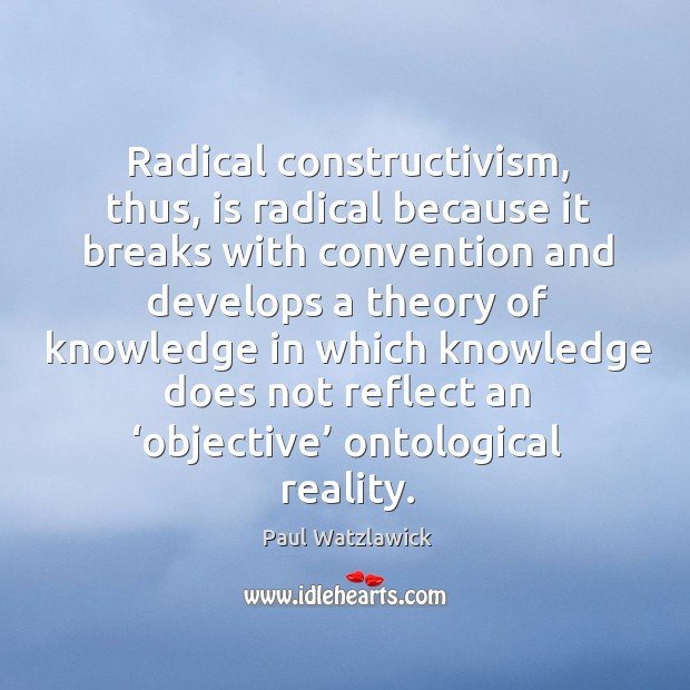 Radical constructivism, thus, is radical because it breaks with convention and develops a Paul Watzlawick Picture Quote