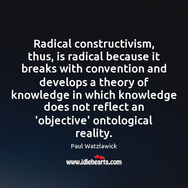 Radical constructivism, thus, is radical because it breaks with convention and develops Paul Watzlawick Picture Quote