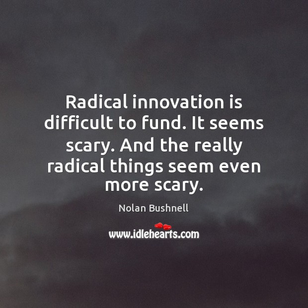 Radical innovation is difficult to fund. It seems scary. And the really Nolan Bushnell Picture Quote