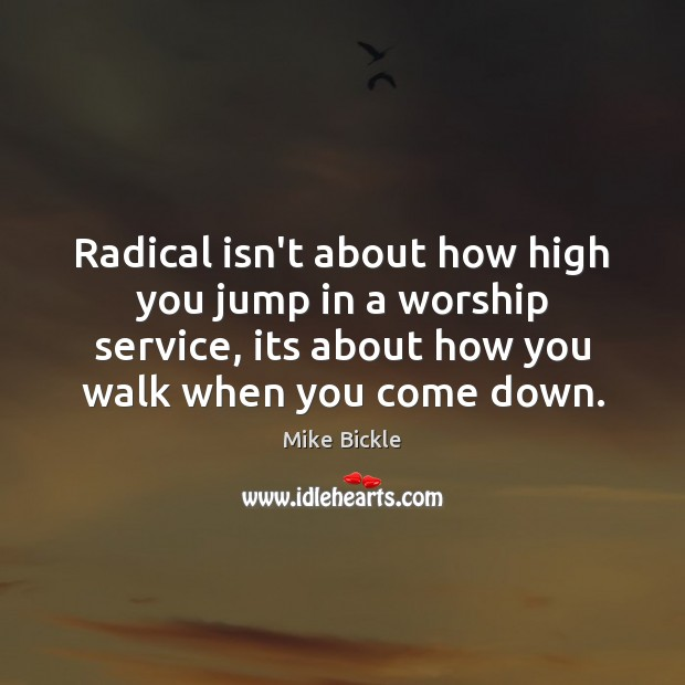 Image, Radical isn't about how high you jump in a worship service, its