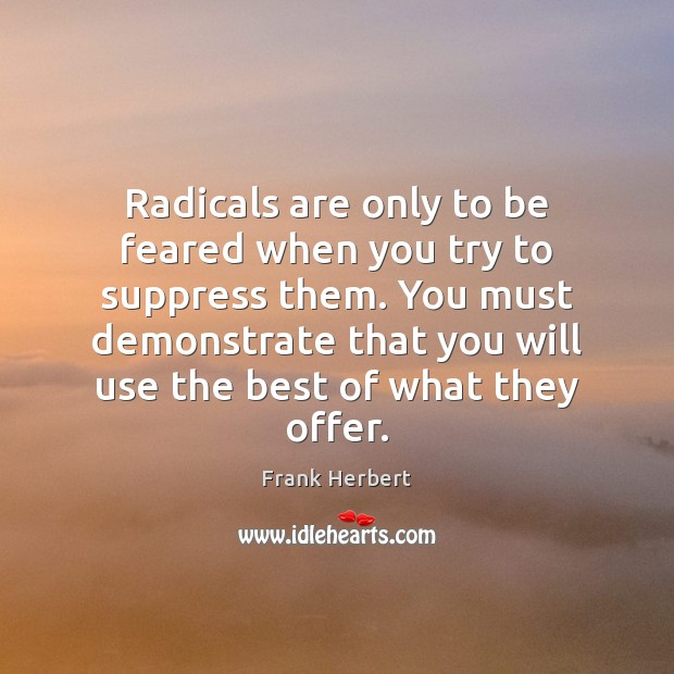 Radicals are only to be feared when you try to suppress them. Image
