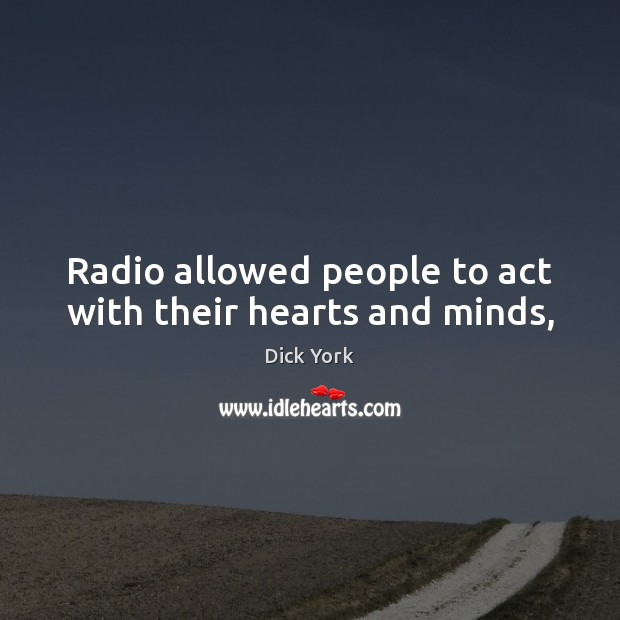 Radio allowed people to act with their hearts and minds, Dick York Picture Quote