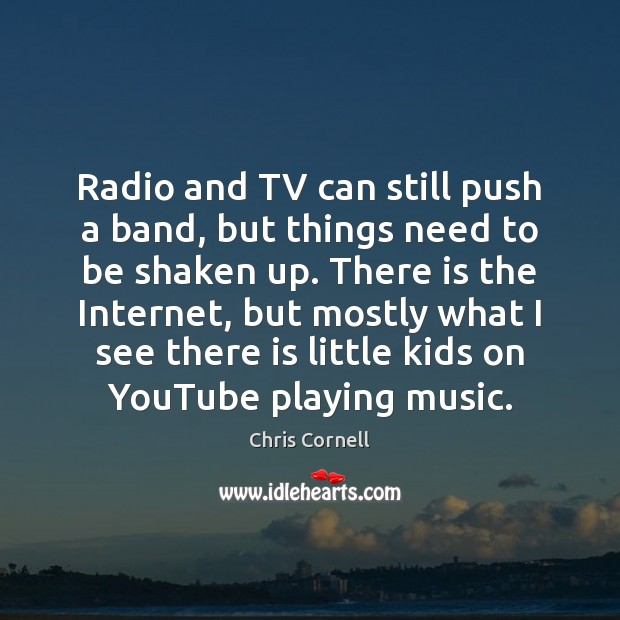 Radio and TV can still push a band, but things need to Chris Cornell Picture Quote