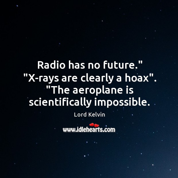 """Radio has no future."""" """"X-rays are clearly a hoax"""". """"The aeroplane is Image"""