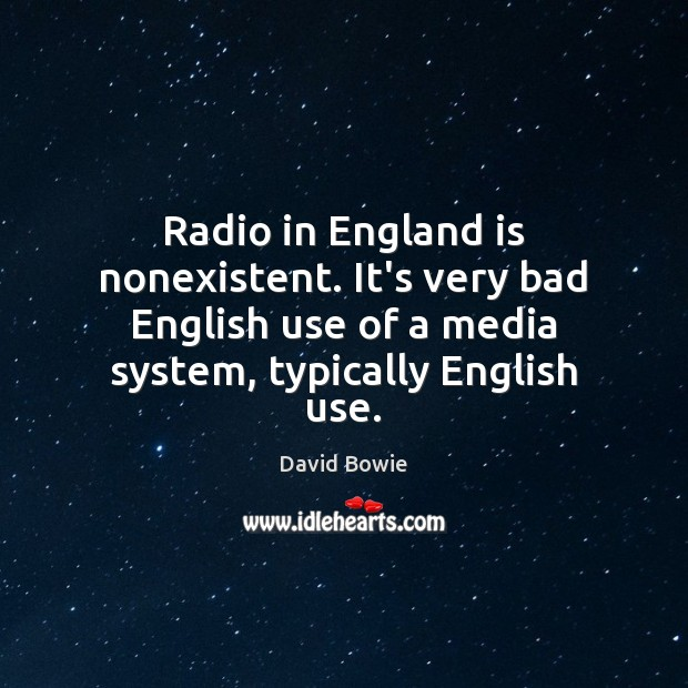 Radio in England is nonexistent. It's very bad English use of a David Bowie Picture Quote