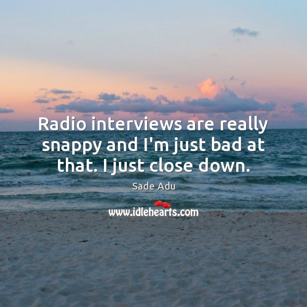 Radio interviews are really snappy and I'm just bad at that. I just close down. Image