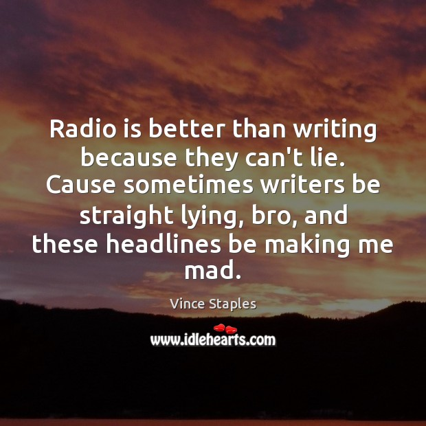 Radio is better than writing because they can't lie. Cause sometimes writers Vince Staples Picture Quote