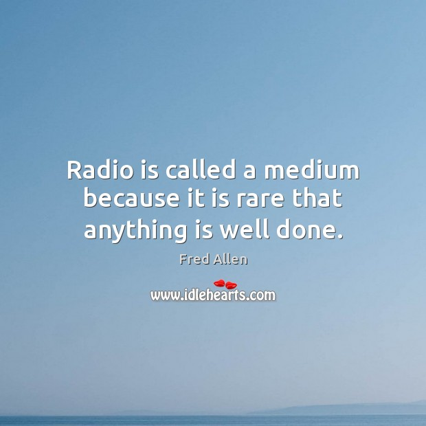 Radio is called a medium because it is rare that anything is well done. Fred Allen Picture Quote