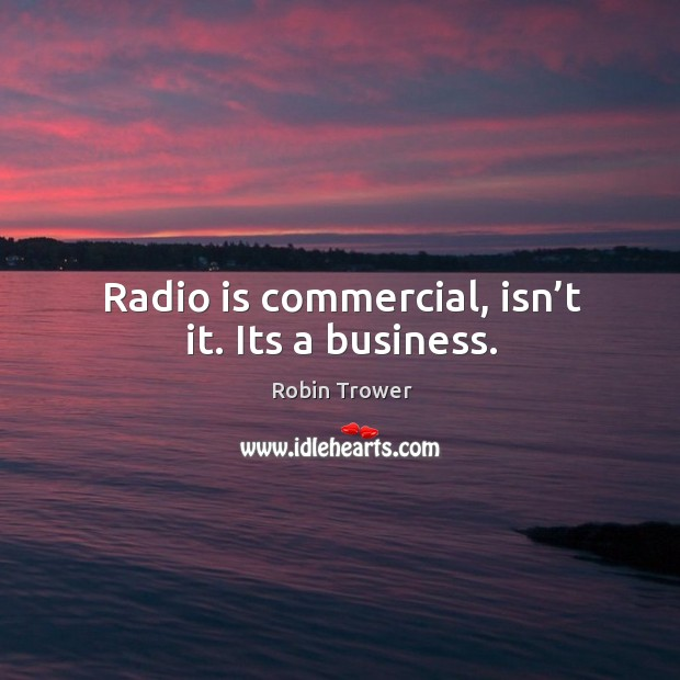 Radio is commercial, isn't it. Its a business. Robin Trower Picture Quote