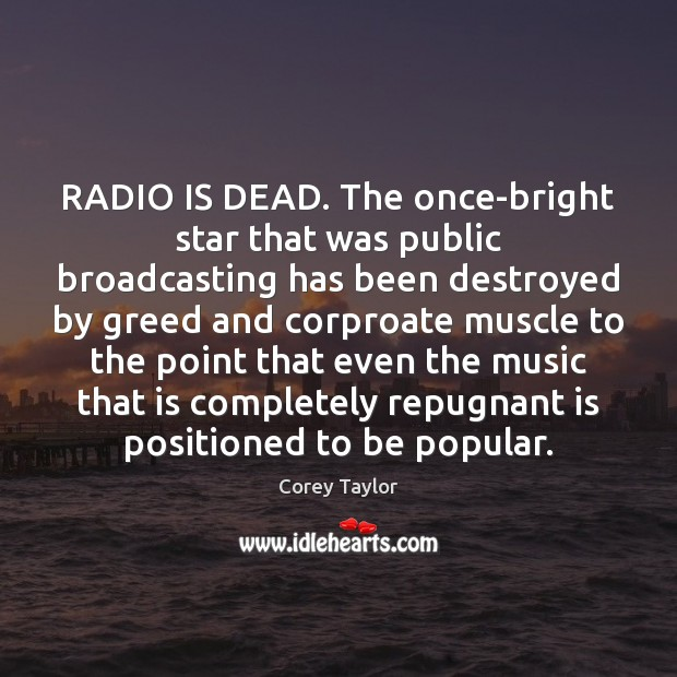 RADIO IS DEAD. The once-bright star that was public broadcasting has been Corey Taylor Picture Quote
