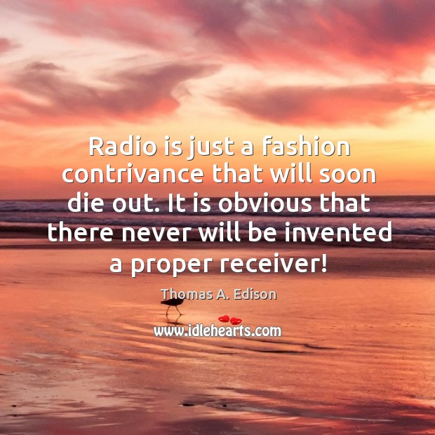 Radio is just a fashion contrivance that will soon die out. It Image