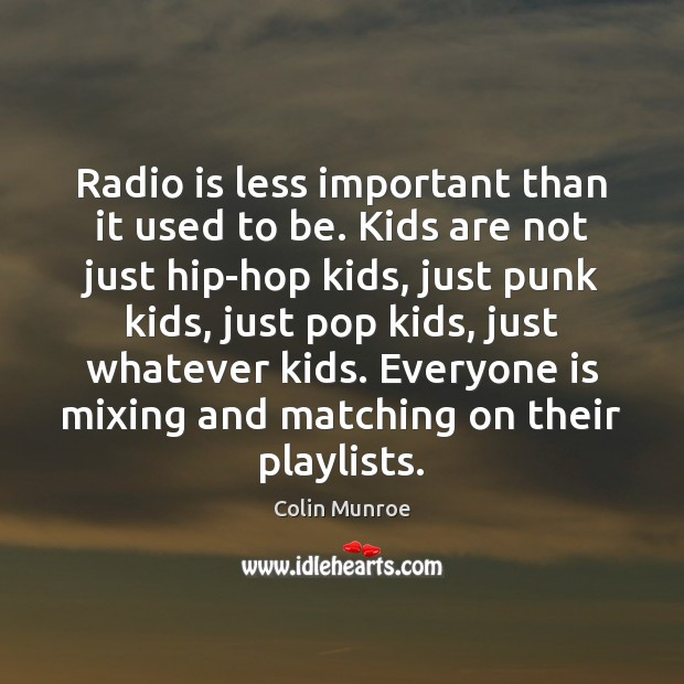 Image, Radio is less important than it used to be. Kids are not