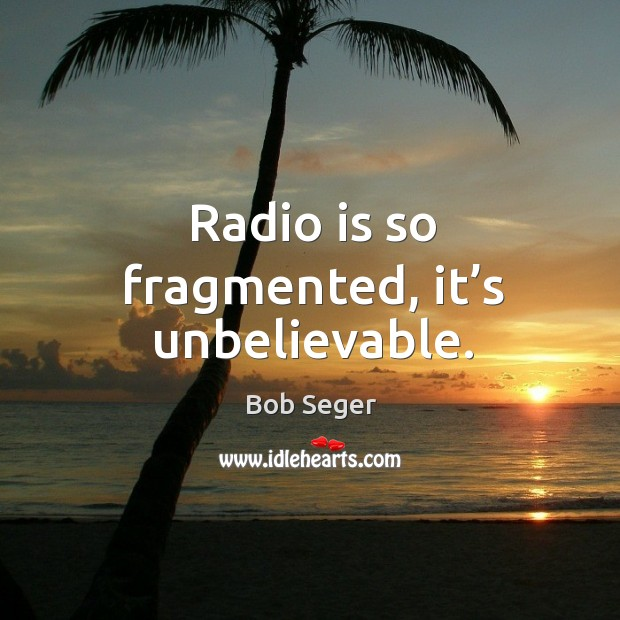 Radio is so fragmented, it's unbelievable. Bob Seger Picture Quote