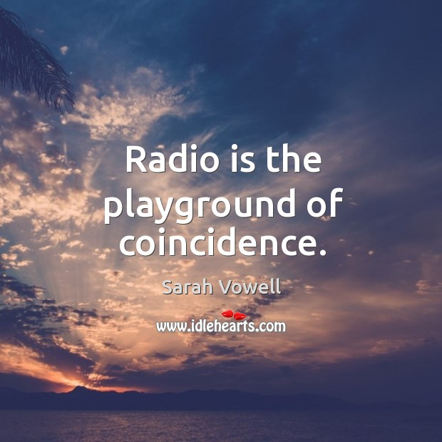 Radio is the playground of coincidence. Sarah Vowell Picture Quote
