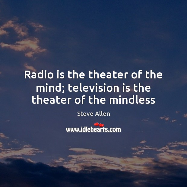 Radio is the theater of the mind; television is the theater of the mindless Television Quotes Image