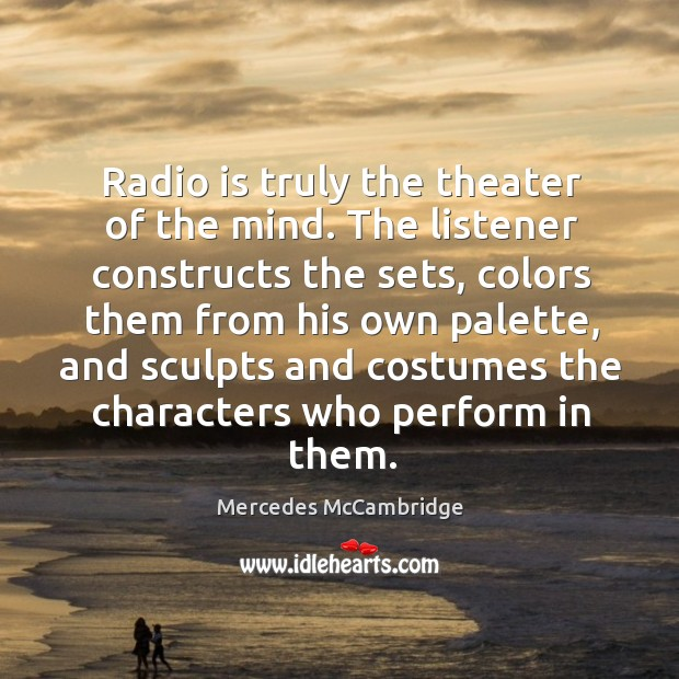 Radio is truly the theater of the mind. The listener constructs the Image