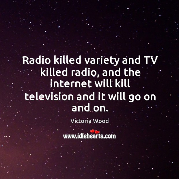 Radio killed variety and tv killed radio, and the internet will kill television and it will go on and on. Victoria Wood Picture Quote