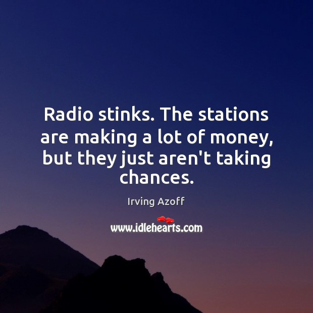 Radio stinks. The stations are making a lot of money, but they just aren't taking chances. Image