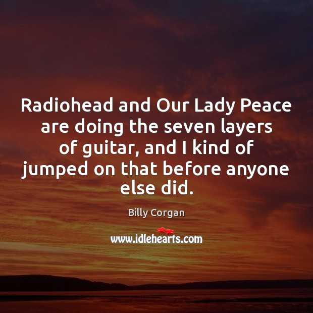 Radiohead and Our Lady Peace are doing the seven layers of guitar, Billy Corgan Picture Quote