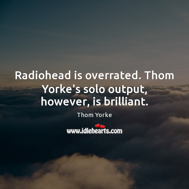 Radiohead is overrated. Thom Yorke's solo output, however, is brilliant. Image