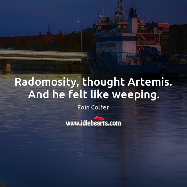 Radomosity, thought Artemis. And he felt like weeping. Eoin Colfer Picture Quote