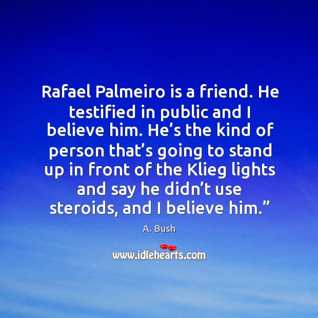 Image, Rafael palmeiro is a friend. He testified in public and I believe him.