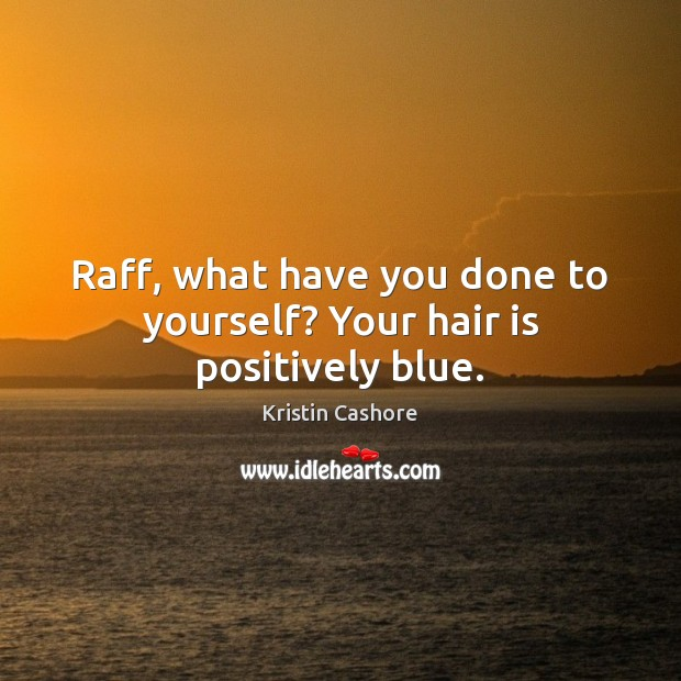 Raff, what have you done to yourself? Your hair is positively blue. Kristin Cashore Picture Quote