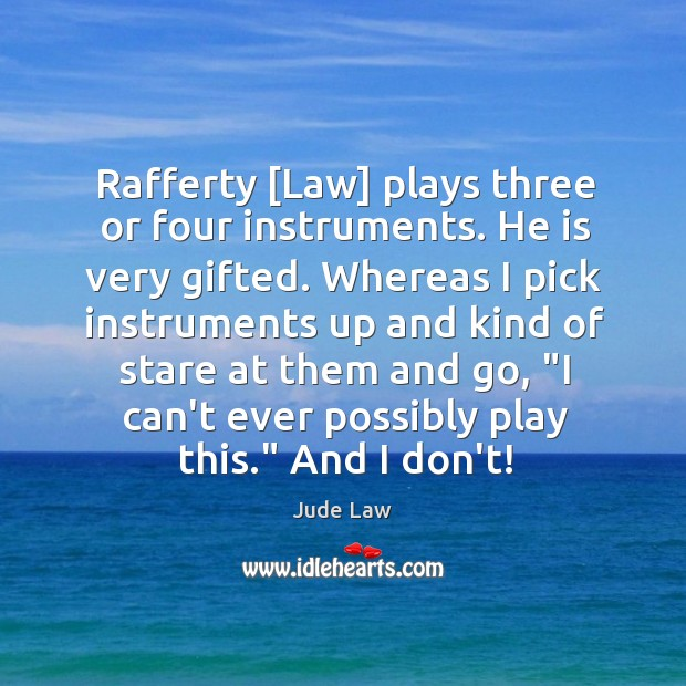 Rafferty [Law] plays three or four instruments. He is very gifted. Whereas Image