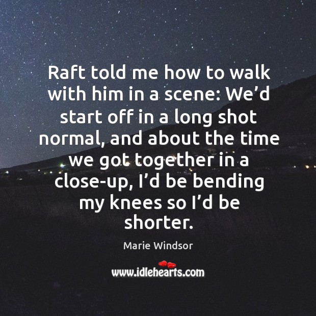 Raft told me how to walk with him in a scene: we'd start off in a long shot normal Marie Windsor Picture Quote