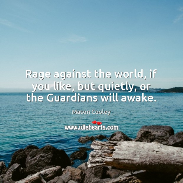 Image, Rage against the world, if you like, but quietly, or the Guardians will awake.