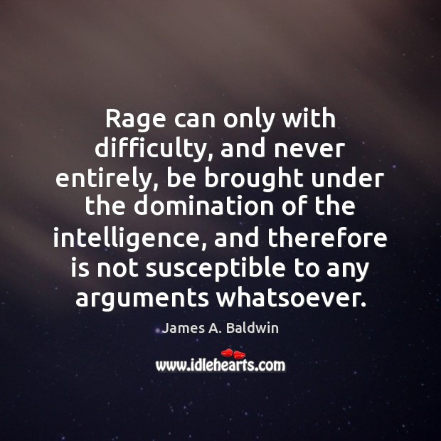 Rage can only with difficulty, and never entirely, be brought under the James A. Baldwin Picture Quote