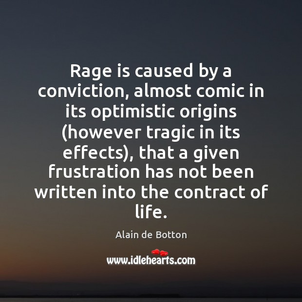 Rage is caused by a conviction, almost comic in its optimistic origins ( Alain de Botton Picture Quote