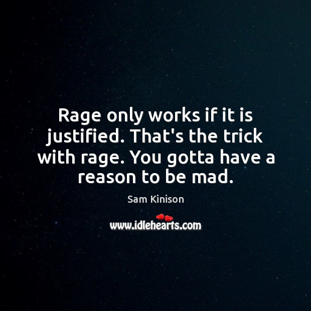 Rage only works if it is justified. That's the trick with rage. Sam Kinison Picture Quote
